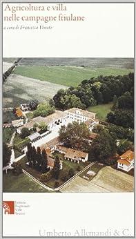 Agricoltura e villa nelle campagne friulane. Possidenti, operatori e sperimentazioni colturali dall'età veneta all'annessione al regno d'Italia.