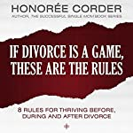 If Divorce Is a Game, These Are the Rules: 8 Rules for Thriving Before, During and After Divorce | Honoree Corder