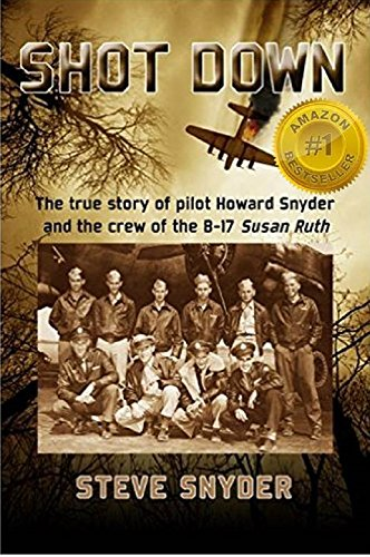 SHOT DOWN: The true story of pilot Howard Snyder and the crew of the B-17 Susan Ruth by [Synder, Steve]