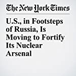U.S., in Footsteps of Russia, Is Moving to Fortify Its Nuclear Arsenal | David E. Sanger,William J. Broad