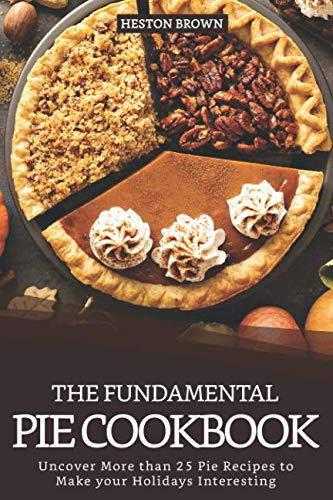 The Fundamental Pie Cookbook: Uncover More than 25 Pie Recipes to Make your Holidays Interesting (Pecan Baby Pie)