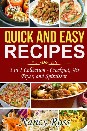 Quick and Easy Recipes: 3 in 1 Collection – Crockpot, Air Fryer, and Spiralizer
