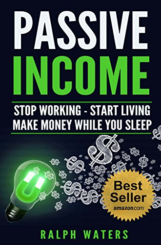 PASSIVE INCOME: Stop working - Start living - make Money while you sleep  (top ideas to create your personal money machine, a step by step guide to create passive income)
