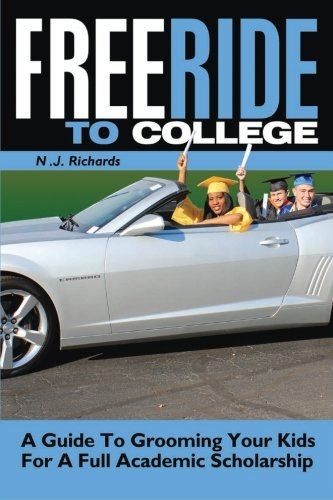 1: Free Ride to College: A Guide to Grooming Your Kids For a Full Academic Scholarship (Free Ride to College/ Rising Senior and Senior Year) (Volume 1)
