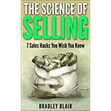 SALES: The Science of Selling! - 7 Sales Hacks You Wish You Knew (Your Complete Guide to Selling - Learn the Secrets the Pros Use to Close the Deal Every time)