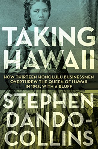 Taking Hawaii: How Thirteen Honolulu Businessmen Overthrew the Queen of Hawaii in 1893, With a Bluff cover