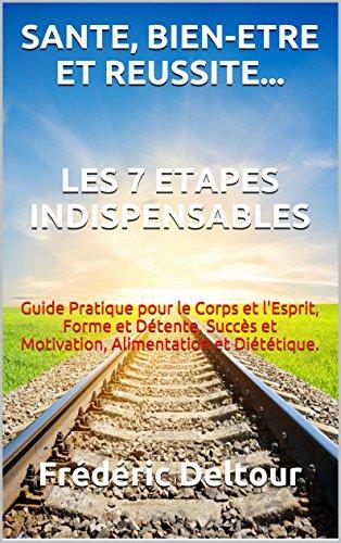 SANTE, BIEN-ETRE ET REUSSITE... LES 7 ETAPES INDISPENSABLES: Guide Pratique pour le Corps et l'Esprit, Forme et Détente, Succès et Motivation, Alimentation ... et Psychologie. t. 1) (French Edition)