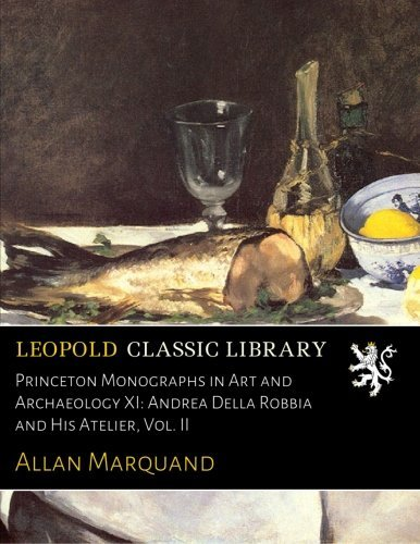 Princeton Monographs in Art and Archaeology XI: Andrea Della Robbia and His Atelier, Vol. II