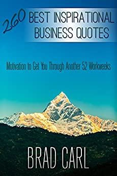 260 Best Inspirational Business Quotes: Motivation to Get You Through Another 52 Workweeks by [Carl, Brad]
