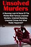Unsolved Murders: A Stunning Look At the Worlds Most Famous Unsolved Murders, Unsolved Mysteries, Unsolved Crimes And What Really Happened? (True ... Serial Killers, Unsolved Murders) (Volume 1)
