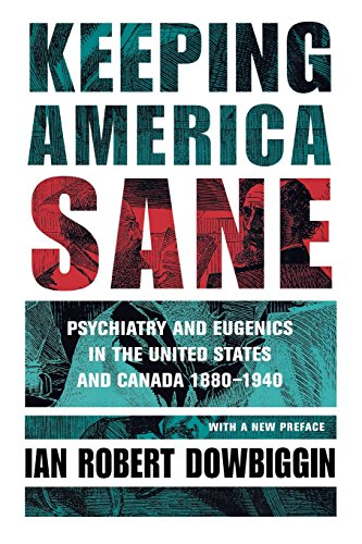 Keeping America Sane: Psychiatry and Eugenics in the United States and Canada, 1880–1940 (Cornell Studies in the Histo