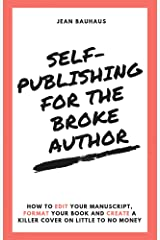 Self-Publishing for the Broke Author: How to Edit Your Manuscript, Format Your Book and Create a Killer Cover on Little to No Money Kindle Edition