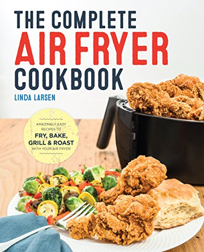 The Complete Air Fryer Cookbook: Amazingly Easy Recipes to Fry