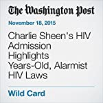 Charlie Sheen's HIV Admission Highlights Years-Old, Alarmist HIV Laws | Philip Bump