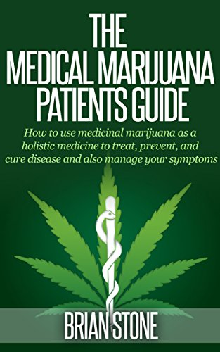 The Medical Marijuana Patients' Guide: How to Use Medicinal Marijuana as a Holistic Medicine to Treat, Prevent, Cure Disease and Manage Your Symptoms (Best Medical Marijuana For Pain)