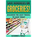 Save Hundreds On Groceries!: Discover The Easy Tricks To Save Today (Coupons, Best Tips, Budgeting, Batch Shopping)