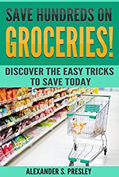 Save Hundreds On Groceries!: Discover The Easy Tricks To Save Today (Coupons, Best Tips, Budgeting, Batch Shopping) by [Presley, Alexander S.]
