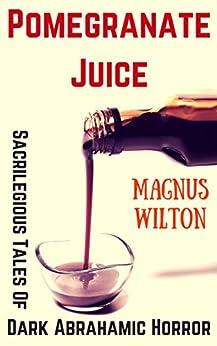 Pomegranate Juice: Sacrilegious Tales of Dark Abrahamic Horror by [Wilton, Magnus]