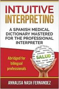 Intuitive Interpreting: A Spanish Medical Dictionary Mastered for the Professional Interpreter: Annalisa Nash Fernandez: 9780692362938: Amazon.com: Books