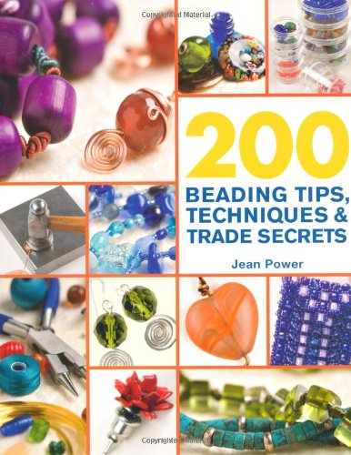 200 Beading Tips, Techniques & Trade Secrets: An Indispensable Compendium of Technical Know-How and Troubleshooting Tips (200 Tips, Techniques & Trade Secrets) by Jean Power