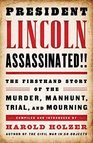 President Lincoln Assassinated!!: the Firsthand Story of the Murder, Manhunt, Tr: (A Special Publication of The Library of America)