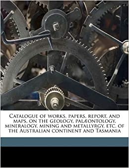 Book Catalogue of works, papers, report, and maps, on the geology, palæontology, mineralogy, mining and metallyrgy, etc. of the Australian continent and Tasmania