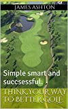Think your way to better golf.: Simple smart and succsessful.