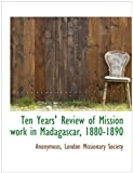 Ten Years' Review of Mission Work in Madagascar, 1880-1890, Anonymous and Anonymous, 1140468766