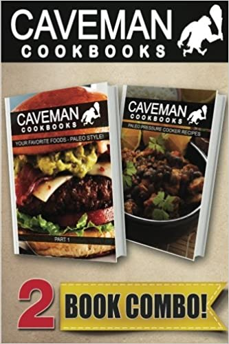 Your Favorite Foods Paleo Style Part 1 and Paleo Pressure Cooker Recipes: 2 Book Combo (Caveman Cookbooks)