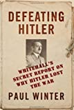 Defeating Hitler : Whitehall's Secret Report on Why Hitler Lost the War, Winter, Paul, 1441196358