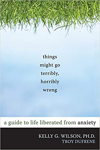 Things Might Go Terribly, Horribly Wrong: A Guide to Life Liberated from Anxiety(Deckle Edge)