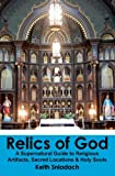 Relics of God: A Supernatural Guide to Religious Artifacts, Sacred Locations & Holy Souls