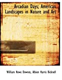 Arcadian Days; American Landscapes in Nature and Art, William Howe Downes and Albion Harris Bicknell, 1140160869