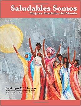 Saludables Somos: Mujeres Alrededor del Mundo (Spanish Edition): M. H. Larsen, Kelsey M. Evans, Erica Larsen: 9781548076535: Amazon.com: Books