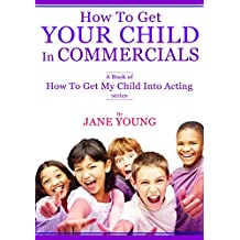 How To Get Your Child In Commercials: A Book of How To Get My Child Into Acting series