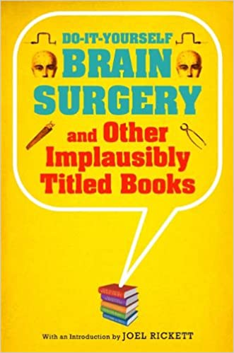 Do it yourself brain surgery and other implausibly titled books do it yourself brain surgery and other implausibly titled books joel rickett 9781608190195 amazon books solutioingenieria Gallery