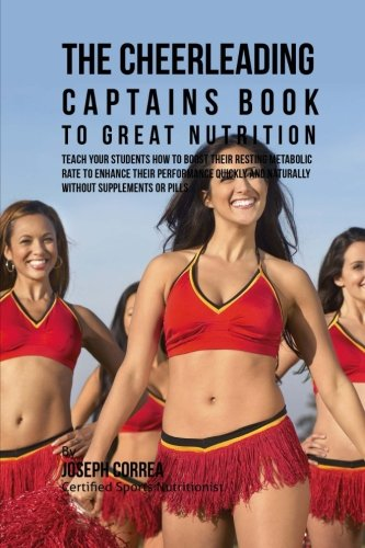 The Cheerleading Captains Book to Great Nutrition: Teach Your Students How To Boost Their Resting Metabolic Rate to Enhance Their Performance Quickly and Naturally Without Supplements or Pills por Joseph Correa