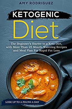 Ketogenic Diet: The Beginner's Starter to a Keto Diet, with More Than 25 Mouth-Watering Recipes and Meal Plan For Rapid Fat Loss