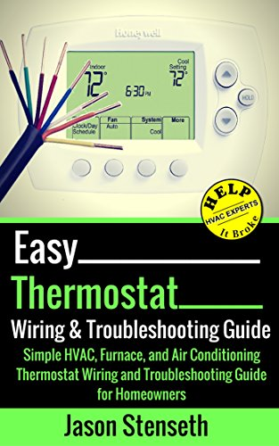 Easy Thermostat Wiring & Troubleshooting Guide: Simple HVAC, Furnace, and Air Conditioning; Thermostat Wiring and Troubleshooting Guide for Homeowners (HelpItBroke.com - Easy HVAC Guides Book 3) by [Stenseth, Jason]