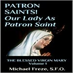 Patron Saint! Our Lady as Patron Saint: The Blessed Virgin Mary, Book 1 | Michael Freze