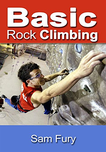 Basic Rock Climbing: Bouldering, Crack Climbing and General Rock Climbing Techniques (Survival Fitness Book 3) by [Fury, Sam]