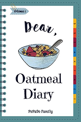 Dear, Oatmeal Diary: Make An Awesome Month With 30 Best Oatmeal Recipes! (Oatmeal Cookbook, Oatmeal Recipe Book, Overnight Oatmeal Book, Cereal Book, Best Breakfast Cookbook) [Volume 1] by PuPaDo Family