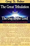 The Great Tribulation and the Day of the Lord, Greg Baker, 1494822415