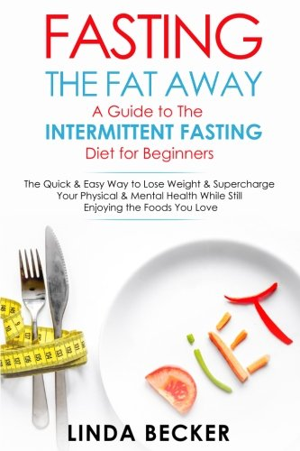 Download Fasting the Fat Away: A Guide to Intermittent Fasting for Beginners: The Quick & Easy Way To Lose Weight & Supercharge Your Mental & Physical Health While Still Enjoying the Foods You Love ebook