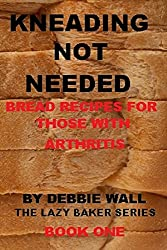 Kneading Not Needed: Bread Recipes For Those With Arthritis (The Lazy Baker Series) (English Edition)