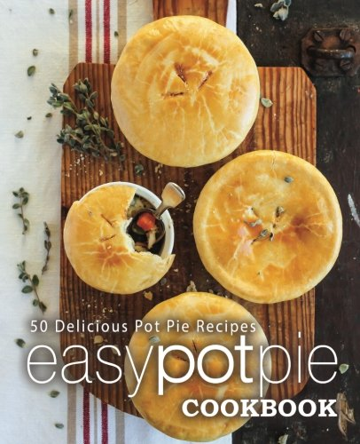 Easy Pot Pie Cookbook: 50 Delicious Pot Pie Recipes by BookSumo Press