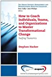 How to Coach Individuals, Teams, and Organizations  to Master Transformational Change