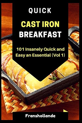Quick Cast Iron Breakfast: 101 Insanely Quick and Easy an Essential (Vol. 1) by Franshollande