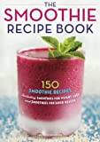 Smoothie Recipe Book: 150 Smoothie Recipes Including Smoothies for Weight Loss and Smoothies for Optimum Health