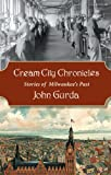 Front cover for the book Cream City Chronicles: Stories of Milwaukee's Past by John Gurda